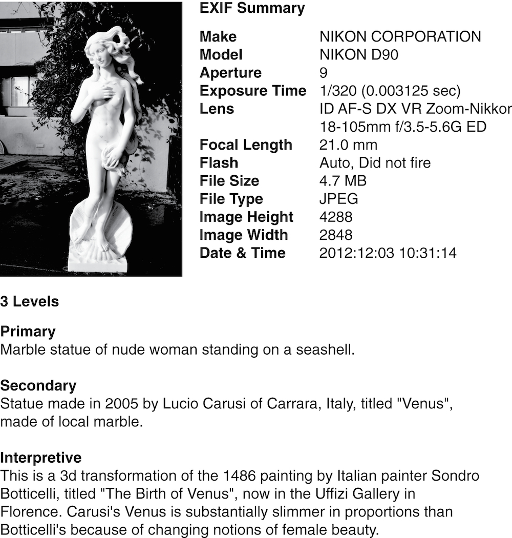 "There is a single image and four text blocks in this figure. The image is a digital photograph of a work of art. The first text block is the EXIF description created by a digital camera. The three remaining text blocks are a primary, a secondary and an interpretive description of the image. The primary description is: ""Marble statue of nude woman standing on a seashell."" The secondary description is: ""Statue made in 2005 by Lucio Carusi of Carrara, Italy, titled 'Venus,' made of local marble."" The interpretive description is: ""This is a 3d transformation of the 1486 painting by Sondro Botticelli, titled 'The Birth of Venus,' now in the Uffizi Gallery in Florence. Carusi's Venus is substantially slimmer in proportions than Botticelli's because of changing notions of female beauty."""